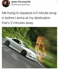Memes, 🤖, and Song: gwen the psychic  @alltheangelssay  Me trying to squeeze a 5 minute song  in before l arrive at my destination  that's 2 minutes away 😂😂lol