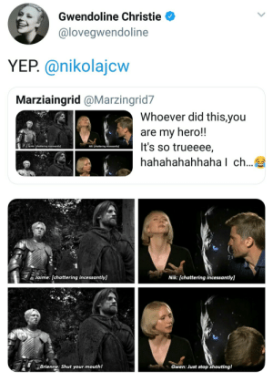 Game of Thrones, Tumblr, and Blog: Gwendoline Christie  @loveqwendoline  YEP. @nikolajcw  Marziaingrid @Marzingrid7  Whoever did this,you  are my hero!!  It's so trueeee,  hahahahahhaha l ch...  7.1  Jaime: [chattering incessantly]  Nik: [chattering incessantly]  Brienne: Shut your mouth!  Gwen: Just stop shouting! game-of-thrones-fans:  Casting done right.