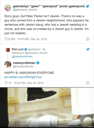 "wetwareproblem:  captainjonnitkessler:  entropybegets: so this just happened He's got a menorah mug too!   Hey goyische artists who just need to put that Jewish or Jew-coded character in their Xmas art!This is how you do it.He's not just in the Xmas shot, he's actively participating - look at his hat! - but the art recognizes and honours his Judaism. : gwendolyn ""gwen"" ""gwenpool"" poole (gwenpool)  @gwenpool_ebooks  Sorry guys, but Peter Parker isn't Jewish. There's no way a  guy who comes from a Jewish neighborhood, who peppers his  sentences with Jewish slang, who had a Jewish wedding in a  movie, and who was co-created by a Jewish guy is Jewish. It's  just not realistic.  8,306 10:47 AM - Dec 24, 2019   @philiplord · 9h  Replying to @gwenpool_ebooks  @rodneyrothman  Phil Lord  rodneyrothman O  @rodneyrothman  HAPPY B. HANUKKAH EVERYONE  pic.twitter.com/2WhlgdYxcx  15 10:03 PM - Dec 24, 2019   gifs.com wetwareproblem:  captainjonnitkessler:  entropybegets: so this just happened He's got a menorah mug too!   Hey goyische artists who just need to put that Jewish or Jew-coded character in their Xmas art!This is how you do it.He's not just in the Xmas shot, he's actively participating - look at his hat! - but the art recognizes and honours his Judaism."