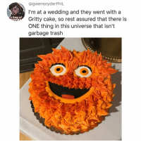 Life, Memes, and Trash: @gwensnyderPHL  I'm at a wedding and they went with a  Gritty cake, so rest assured that there is  ONE thing in this universe that isn't  garbage trash  a bag of  LJ Post 1327: I will now dedicate the rest of my life to finding this cake and eating it