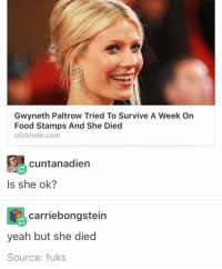 Why do all my dreams have to be weird w HY can't I have a dreamless sleep: Gwyneth Paltrow Tried To Survive A Week On  Food Stamps And She Died  click hole,com  9 cuntanadien  Is she ok?  carriebongstein  yeah but she died  Source: fuks Why do all my dreams have to be weird w HY can't I have a dreamless sleep