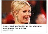 """Food, Tumblr, and Yeah: Gwyneth Paltrow Tried To Survive A Week On  Food Stamps And She Died  clickhole.com <p><a class=""""tumblr_blog"""" href=""""http://carriebongstein.tumblr.com/post/148429818573"""">carriebongstein</a>:</p><blockquote> <p><a class=""""tumblr_blog"""" href=""""http://cuntanadien.tumblr.com/post/148403221595"""">cuntanadien</a>:</p> <blockquote> <p>Is she ok?</p> </blockquote> <p>yeah but she died</p> </blockquote>"""