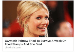 carriebongstein:  cuntanadien:  Is she ok?  yeah but she died : Gwyneth Paltrow Tried To Survive A Week On  Food Stamps And She Died  clickhole.com carriebongstein:  cuntanadien:  Is she ok?  yeah but she died