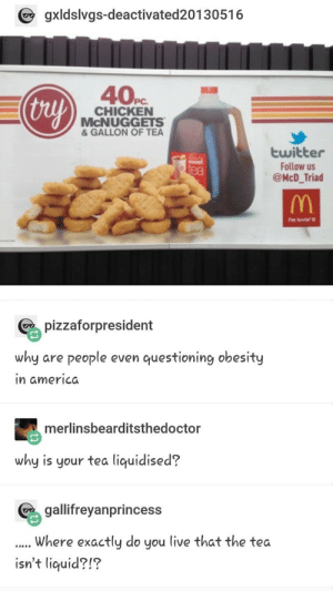 The great tea conflict via /r/memes https://ift.tt/2NFWCfr: gxldslvgs-deactivated20130516  40Pc  thuy  CHICKEN  McNUGGETS  & GALLON OF TEA  twitter  Follow us  @McD_Triad  ea  ?m lovin' it  pizzaforpresident  why are people even questioning obesity  in americda  merlinsbearditsthedoctor  why is your tea liquidised?  geyanprincess  Where exactly do you live that the tea  isn't liquid?!? The great tea conflict via /r/memes https://ift.tt/2NFWCfr