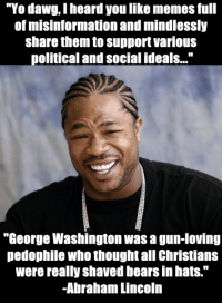 """I'm getting a little fed up with misinforming infographics and memes mindlessly shared to push various political and social agendas...: """"Yo dawg heard you like memes full  of misinformation and mindlessly  share them to support various  olitical and social ideals...""""  """"George Washington was a gun-loving  pedophile who thought all Christians  were really shaved bearsin hats.""""  -Abraham Lincoln I'm getting a little fed up with misinforming infographics and memes mindlessly shared to push various political and social agendas..."""
