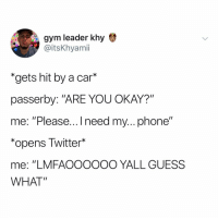 """Gym, Lmao, and Memes: gym leader khy  @itsKhyamii  """"gets hit by a car*  passerby: """"ARE YOU OKAY?""""  me: Please... I need my... phone  *opens Twitter*  me: """"LMFAOOOOOO YALL GUESS  WHAT"""" LMAO"""