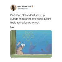 Finals, Gym, and Office: gym leader khy  @itsKhyamii  Professor: please don't show up  outside of my office two weeks before  finals asking for extra credit  Me: Hi 👋