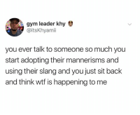 Dank, Gym, and Wtf: gym leader khy  @itsKhyamii  you ever talk to someone so much you  start adopting their mannerisms and  using their slang and you just sit back  and think wtf is happening to me