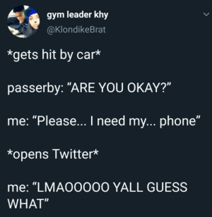 "Dank, Gym, and Life: gym leader khy  @KlondikeBrat  *gets hit by car*  passerby: ""ARE YOU OKAY?""  me: ""Please... I need my...phone""  *opens Twitter*  me: ""LMA00000 YALL GUESS  WHAT"" When Twitter is Life by kristian1229 MORE MEMES"