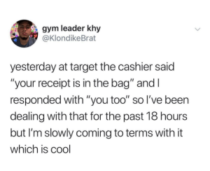 "Standard response: gym leader khy  @KlondikeBrat  yesterday at target the cashier said  ""your receipt is in the bag"" and I  responded with ""you too"" so l've been  dealing with that for the past 18 hours  but I'm slowly coming to terms with it  which is cool Standard response"