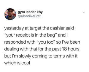 """Crying, Gym, and Target: gym leader khy  @KlondikeBrat  yesterday at target the cashier said  """"your receipt is in the bag"""" and I  responded with """"you too"""" so l've been  dealing with that for the past 18 hours  but I'm slowly coming to terms with it  which is cool Brain: isolate all day and overthink this repeatedly until you're a crying mess and you sufficiently hate yourself."""