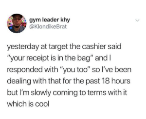 "from twitter.com/klondikebrat: gym leader khy  @KlondikeBrat  yesterday at target the cashier said  ""your receipt is in the bag"" and I  responded with ""you too"" so l've been  dealing with that for the past 18 hours  but I'm slowly coming to terms with it  which is cool from twitter.com/klondikebrat"