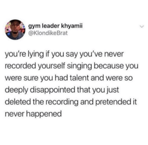Me irl: gym leader khyamii  @KlondikeBrat  you're lying if you say you've never  recorded yourself singing because you  were sure you had talent and were so  deeply disappointed that you just  deleted the recording and pretended it  never happened Me irl