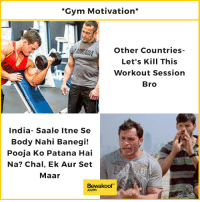 Do you agree? :p  For the love of your friends - http://bit.ly/brosbefore_hoes: Gym Motivation*  Other Countries-  Let's Kill This  Workout Session  Bro  India- Saale Itne Se  Body Nahi Banegi!  Pooja Ko Patana Hai  Na? Chal, Ek Aur Set  Maar  Bewakoof  .com Do you agree? :p  For the love of your friends - http://bit.ly/brosbefore_hoes
