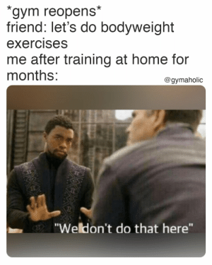 Gym reopens.  Friend: let's do bodyweight exercises vs me after training at home for months: we don't do that here.  Gymaholic App: https://www.gymaholic.co  #fitness #motivation #workout #meme #gymaholic: Gym reopens.  Friend: let's do bodyweight exercises vs me after training at home for months: we don't do that here.  Gymaholic App: https://www.gymaholic.co  #fitness #motivation #workout #meme #gymaholic