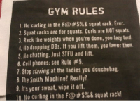 Douchebag, Gym, and Lazy: GYM RULES  1. llo curling in the F@#$%& squat rack. Ever.  2. Squat racks are for squats. Curls are llOT squats.  3. Rack the weights when you're done, you lazy turd.  4. No dropping DBs. If you lift them, you lower then.  5. No chatting. Just STFU and lift.  6. Cell phones: see Rule #5  1. Stop staring at the ladies you douchebag.  8. The Smith Machine? Really?  9. It's your sweat, wipe it off.  n Lo curling in the F@#$%& squat rack! Quite a contrast in comparison to planet fitness' rules. This is a gym I'd like to visit... 