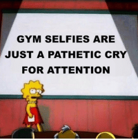Gym, Cry, and For: GYM SELFIES ARE  JUST A PATHETIC CRY  FOR ATTENTION Agree or Disagree?!