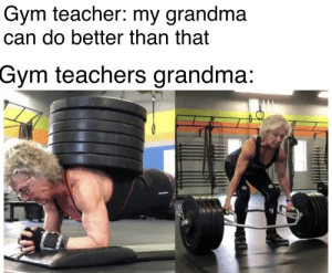 Gym teachers grandma too op: Gym teacher: my grandma  can do better than that  Gym teachers grandma: Gym teachers grandma too op