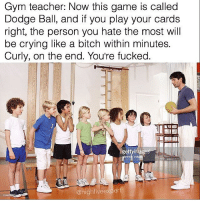 Gym, Dodge, and Dank Memes: Gym teacher: Now this game is called  Dodge Ball, and if you play your cards  right, the person you hate the most will  be crying like a bitch within minutes.  Curly, on the end. You're fucked.  @high five expert @highfiveexpert has some of the funniest original content on Instagram