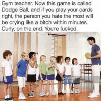 Memes, 🤖, and Personal: Gym teacher: Now this game is called  Dodge Ball, and if you play your cards  right, the person you hate the most will  be crying like a bitch within minutes.  Curly, on the end. You're fucked. Dodge ball. (@highfiveexpert)