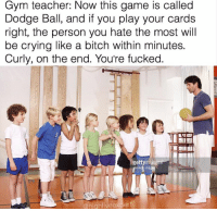 Memes, 🤖, and Personal: Gym teacher: Now this game is called  Dodge Ball, and if you play your cards  right, the person you hate the most will  be crying like a bitch within minutes.  Curly, on the end. You're fucked.  gettyim  @highfiveexpert Snapchat: DankMemesGang  IG: HighFiveExpert