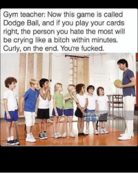 Personal, Play, and Personality: Gym teacher: Now this game is called  Dodge Ball, and if you play your cards  right, the person you hate the most will  be crying like a bitch within minutes.  Curly, on the end. You're fucked.  @highfive expert Savage 😂
