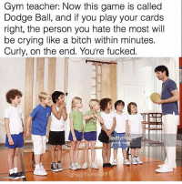 Bitch, Crying, and Gym: Gym teacher: Now this game is called  Dodge Ball, and if you play your cards  right, the person you hate the most will  be crying like a bitch within minutes.  Curly, on the end. You're fucked.  gettyim  @highfive expert Why he do Curly like that 😭😭😭😭😭 trapvine lmao tagafriend
