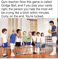 Bitch, Crying, and Gym: Gym teacher: Now this game is called  Dodge Ball, and if you play your cards  right, the person you hate the most will  be crying like a bitch within minutes.  Curly, on the end. You're fucked.  gettyim  @high fiveexpert @highfiveexpert is one of my favourite pages on Instagram!! Swipe for more 🔥🔥🔥