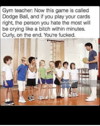 Bitch, Crying, and Gym: Gym teacher: Now this game is called  Dodge Ball, and if you play your cards  right, the person you hate the most will  be crying like a bitch within minutes.  Curly, on the end. You're fucked.  @highfivee Poor Curly. 😔