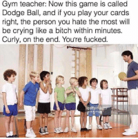 Bitch, Crying, and Funny: Gym teacher: Now this game is called  Dodge Ball, and if you play your cards  right, the person you hate the most wil  be crying like a bitch within minutes.  Curly, on the end. You're fucked.  gettyim Unfortunately I was curly on the end lol