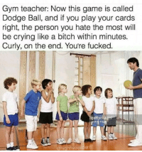 Bitch, Crying, and Gym: Gym teacher: Now this game is called  Dodge Ball, and if you play your cards  right, the person you hate the most will  be crying like a bitch within minutes.  Curly, on the end. You're fucked.  ge  @highfivee The teacher we need via /r/memes https://ift.tt/2TSd1Ne