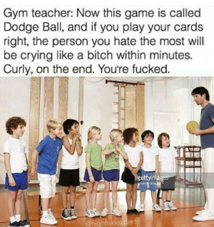 The teacher we need by LulzTigre MORE MEMES: Gym teacher: Now this game is called  Dodge Ball, and if you play your cards  right, the person you hate the most will  be crying like a bitch within minutes.  Curly, on the end. You're fucked.  ge  @highfivee The teacher we need by LulzTigre MORE MEMES