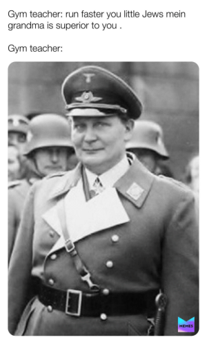 Don't worry Hitler the luftwafle will destroy the British at Dunkirk.: Gym teacher: run faster you little Jews mein  grandma is superior to you  Gym teacher:  MEMES Don't worry Hitler the luftwafle will destroy the British at Dunkirk.
