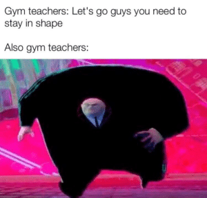 Gym, C&c, and Teachers: Gym teachers: Let's go guys you need to  stay in shape  Also gym teachers: He dummy T H I C C
