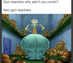 I hear this is what it's like for most people: Gym teachers why aren't you runnin?  Also gym teachers: I hear this is what it's like for most people