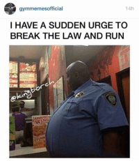 Law, Breaking, and Suddenly: gymmemes official  14h  I HAVE A SUDDEN URGE TO  BREAK THE LAW AND RUN Actually, on second thought, that would be cardio.