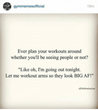 "Afs, Big, and Cast: gymmemes official  18m  Ever plan your workouts around  whether you'll be seeing people or not?  ""Like oh, I'm going out tonight.  Let me workout arms so they look BIG AF!""  The Nice Guy Cast Guilty."