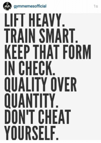 Quality over quantity.: gymmemes official  1s  LIFT HEAVY  TRAIN SMART  KEEP THAT FORM  IN CHECK  QUALITY OVER  IUANTITY  DONT CHEAT  YOURSELF Quality over quantity.