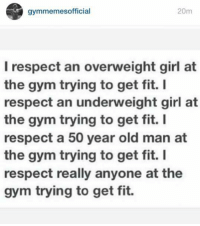 Fit, Fitting, and Overweight: gymmemes official  20m  I respect an overweight girl at  the gym trying to get fit.  I  respect an underweight girl at  the gym trying to get fit.  I  respect a 50 year old man at  the gym trying to get fit. I  respect really anyone at the  gym trying to get fit. Respect.