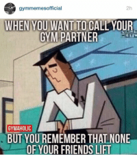 Those feels...: gymmemes official  2h  WHEN YOU WANTITO CALLYOUR  GYM PARTNER  GYMAHOLIC  BUT YOUREMEMBER THALNONE  OF YOUR FRIENDS LIFT Those feels...