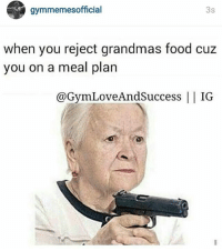 Chills, Aint, and  Chilled: gymmemes official  3s  when you reject grandmas food cuz  you on a meal plan  @GymLoveAnd IG.  Andsuccess Grandma aint got chill.