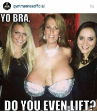 When your bra doesn't even lift!: gymmemes official  5s  YO BRA,  DO YOU EVEN LIFT When your bra doesn't even lift!