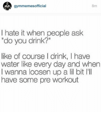 """Ask, Workout, and Waters: gymmemes official  8m  I hate it when people ask  """"do you drink?""""  like of course drink, I have  water like every day and when  I wanna loosen up a li bit lill  have some pre workout 😂💪"""