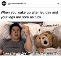 This.: gymmemes official  When you wake up after leg day and  your legs are sore as fuck  Them Gainz Official  Fuck you, leg day! You can suck my dick! This.