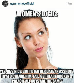 🤔: gymmemesofficial  17m  WOMEN'SLOGIC:  YES,HES NICE BUTIDRATHERDATE AN ASSHOLE,  TRY TO CHANGE HIM,FAIL,GET HEARTBROKEN&  PREACH ALL GUYS ARE THE SAME? 🤔