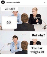 My job interview.: gymmemesofficial  20+20?  60  But why?  The bar  weighs 20 My job interview.