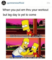 You gon learn. 😏: gymmemesofficial  20s  When you put em thru your workout  but leg day is yet to come  This is the worst day of my life  IG. GAOthegainz  The worst da  of your life so far. You gon learn. 😏