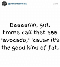 "😂: gymmemesofficial  22m  Daaaamn, girl.  a call that ass  avocado,"" 'cause it's  the good kind of fat. 😂"