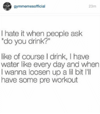 """Ask, Workout, and Waters: gymmemesofficial  23m  I hate it when people ask  """"do you drink?""""  like of course I drink, I have  water like every day and when  I wanna loosen up a li bit l'll  have some pre workout 🍷😂"""