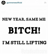 Bitch, New Year's, and New: gymmemesofficial  2h  NEW YEAR, SAME ME  BITCH!  I'M STILL LIFTING You know where to catch me.